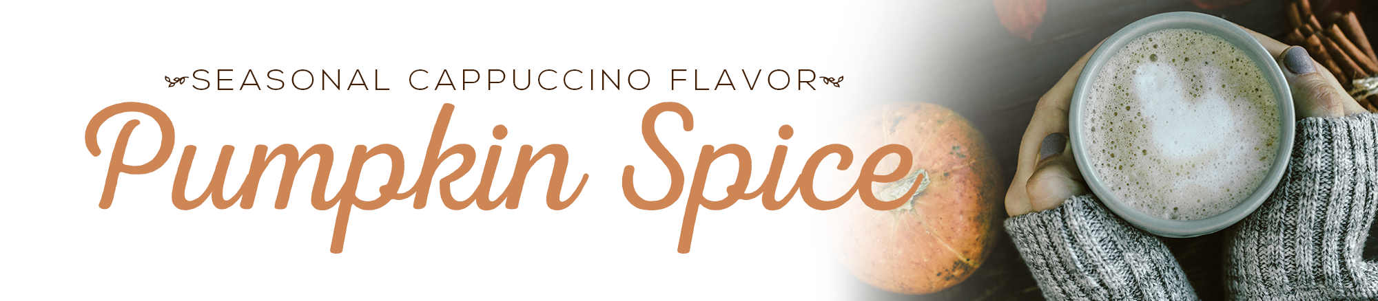 Enjoy our seasonal cappuccino flavors. Only available for a limited time!